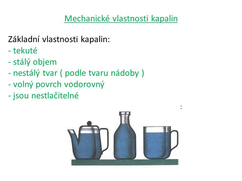 Mechanické vlastnosti kapalin Základní vlastnosti kapalin: - tekuté - stálý objem - nestálý tvar ( podle tvaru nádoby ) - volný povrch vodorovný - jso