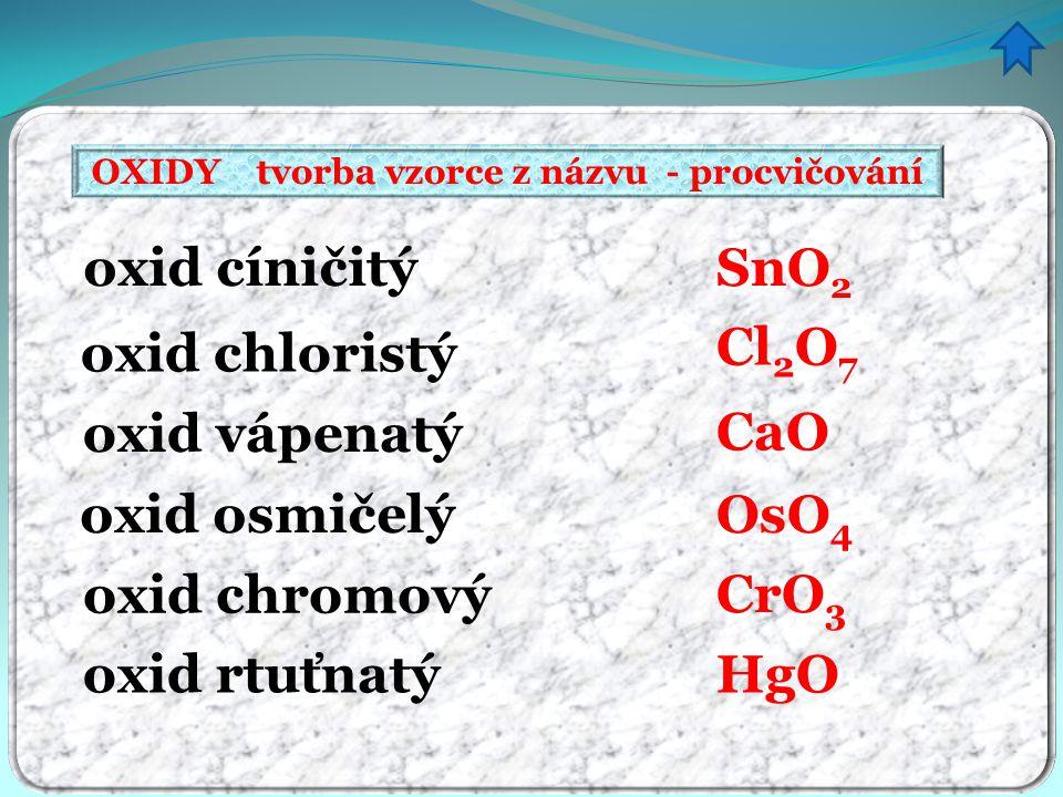 OXIDY tvorba vzorce z názvu - procvičování oxid cíničitý oxid chloristý oxid vápenatý oxid osmičelý oxid chromový oxid rtuťnatý SnO 2 Cl 2 O 7 CaO OsO
