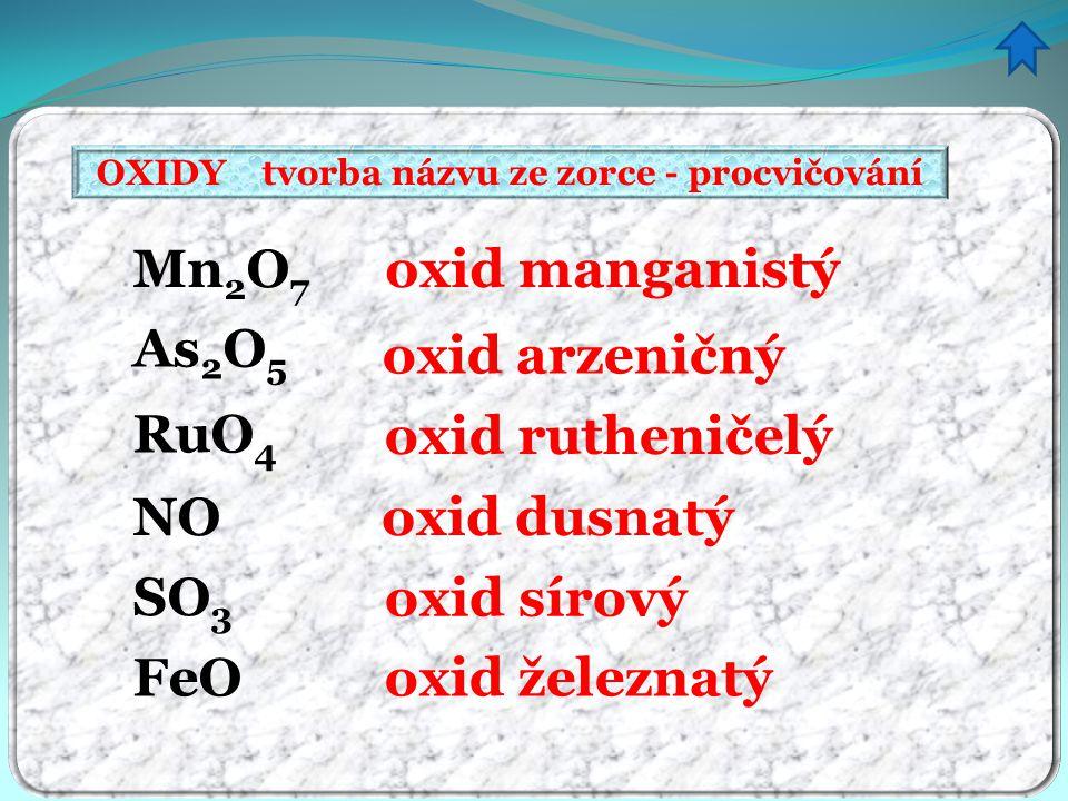 OXIDY tvorba názvu ze zorce - procvičování oxid manganistý oxid arzeničný oxid rutheničelý oxid dusnatý oxid sírový oxid železnatý Mn 2 O 7 As 2 O 5 RuO 4 NO SO 3 FeO