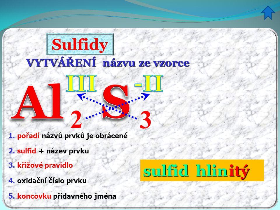 Sulfidy VYTVÁŘENÍ názvu ze vzorce 3 2 1. pořadí názvů prvků je obrácené 5. koncovku přídavného jména 4. oxidační číslo prvku 3. křížové pravidlo 2. su