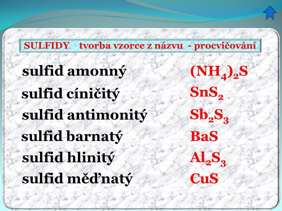 SULFIDY tvorba vzorce z názvu - procvičování sulfid amonný sulfid cíničitý sulfid antimonitý sulfid barnatý sulfid hlinitý sulfid měďnatý (NH 4 ) 2 S SnS 2 Sb 2 S 3 BaS Al 2 S 3 CuS