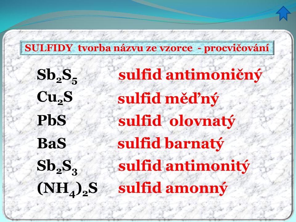 SULFIDY tvorba názvu ze vzorce - procvičování sulfid antimoničný sulfid měďný sulfid olovnatý sulfid barnatý sulfid antimonitý sulfid amonný Sb 2 S 5 Cu 2 S PbS BaS Sb 2 S 3 (NH 4 ) 2 S