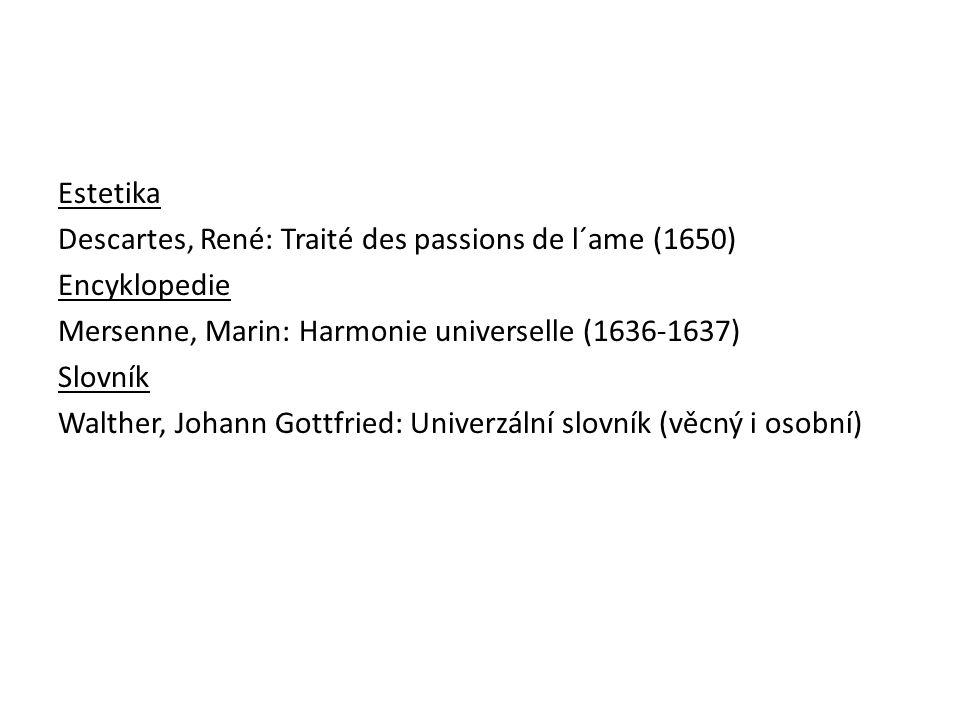 Estetika Descartes, René: Traité des passions de l´ame (1650) Encyklopedie Mersenne, Marin: Harmonie universelle (1636-1637) Slovník Walther, Johann Gottfried: Univerzální slovník (věcný i osobní)