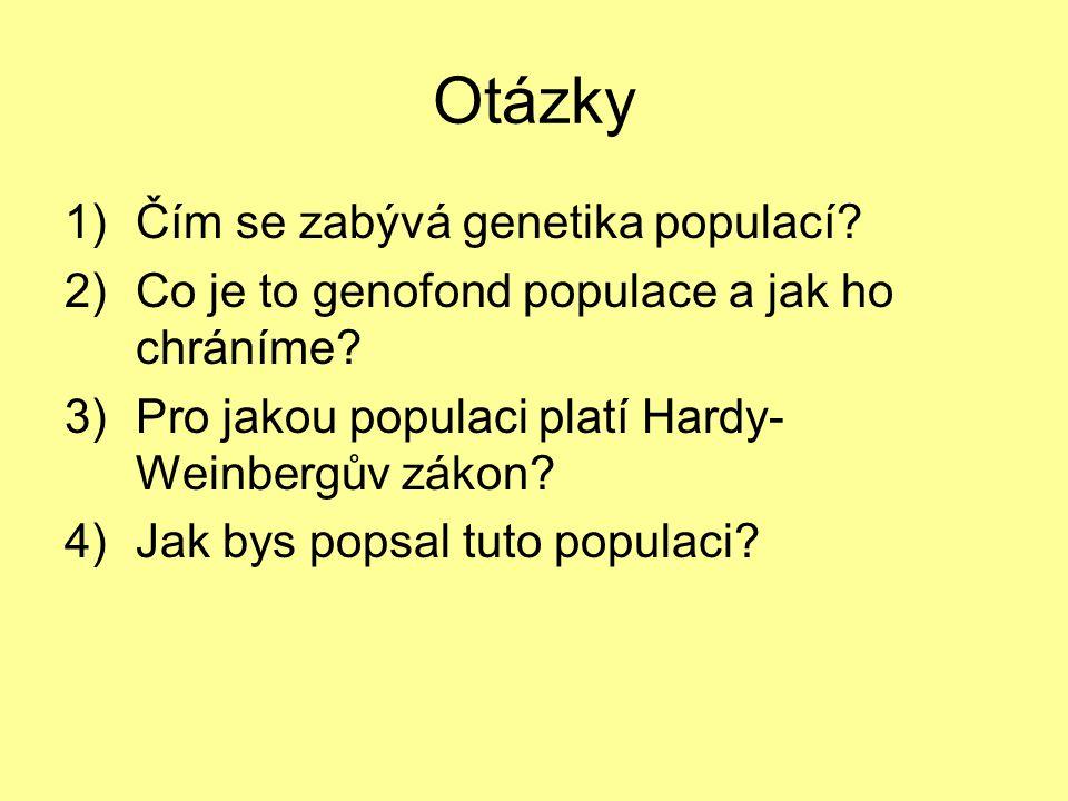 Otázky 1)Čím se zabývá genetika populací? 2)Co je to genofond populace a jak ho chráníme? 3)Pro jakou populaci platí Hardy- Weinbergův zákon? 4)Jak by
