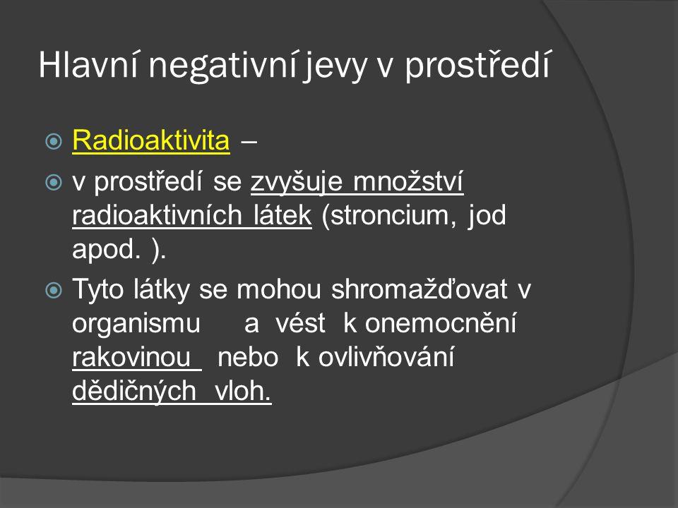 Hlavní negativní jevy v prostředí  Radioaktivita –  v prostředí se zvyšuje množství radioaktivních látek (stroncium, jod apod.