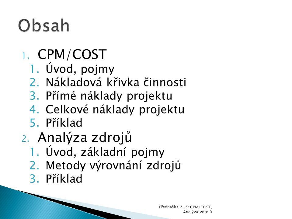 1. CPM/COST 1.Úvod, pojmy 2.Nákladová křivka činnosti 3.Přímé náklady projektu 4.Celkové náklady projektu 5.Příklad 2. Analýza zdrojů 1.Úvod, základní