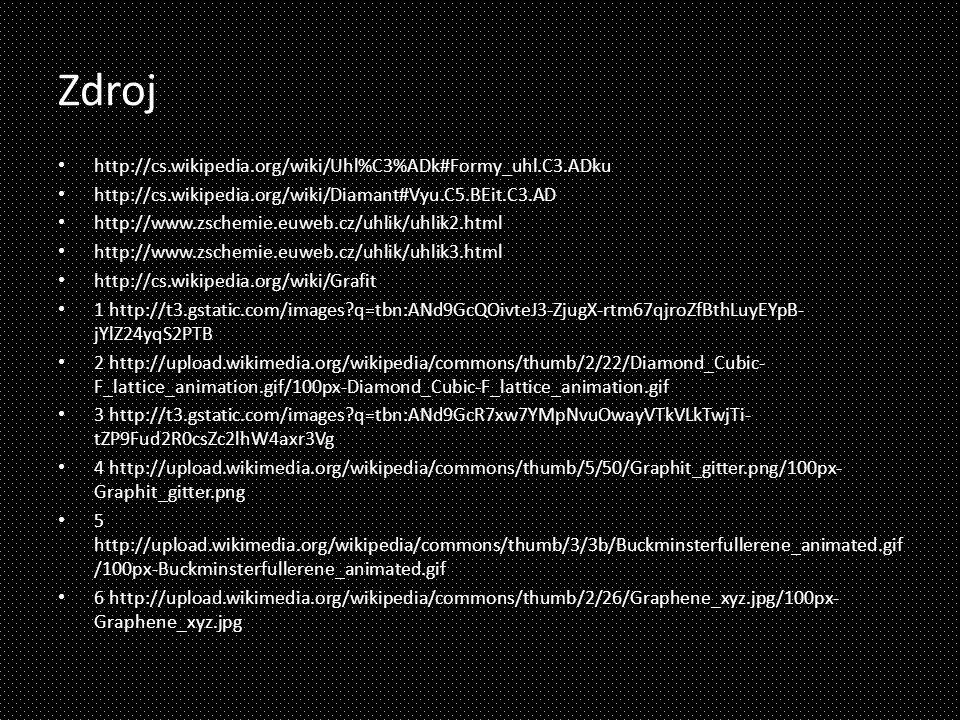 Zdroj http://cs.wikipedia.org/wiki/Uhl%C3%ADk#Formy_uhl.C3.ADku http://cs.wikipedia.org/wiki/Diamant#Vyu.C5.BEit.C3.AD http://www.zschemie.euweb.cz/uhlik/uhlik2.html http://www.zschemie.euweb.cz/uhlik/uhlik3.html http://cs.wikipedia.org/wiki/Grafit 1 http://t3.gstatic.com/images?q=tbn:ANd9GcQOivteJ3-ZjugX-rtm67qjroZfBthLuyEYpB- jYlZ24yqS2PTB 2 http://upload.wikimedia.org/wikipedia/commons/thumb/2/22/Diamond_Cubic- F_lattice_animation.gif/100px-Diamond_Cubic-F_lattice_animation.gif 3 http://t3.gstatic.com/images?q=tbn:ANd9GcR7xw7YMpNvuOwayVTkVLkTwjTi- tZP9Fud2R0csZc2lhW4axr3Vg 4 http://upload.wikimedia.org/wikipedia/commons/thumb/5/50/Graphit_gitter.png/100px- Graphit_gitter.png 5 http://upload.wikimedia.org/wikipedia/commons/thumb/3/3b/Buckminsterfullerene_animated.gif /100px-Buckminsterfullerene_animated.gif 6 http://upload.wikimedia.org/wikipedia/commons/thumb/2/26/Graphene_xyz.jpg/100px- Graphene_xyz.jpg