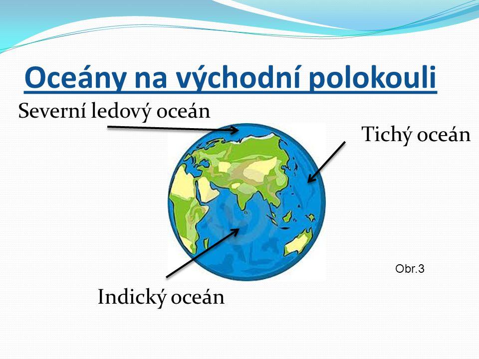 Oceány na východní polokouli Severní ledový oceán Indický oceán Tichý oceán Obr.3