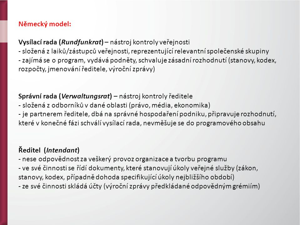 Německý model: Vysílací rada (Rundfunkrat) – nástroj kontroly veřejnosti - složená z laiků/zástupců veřejnosti, reprezentující relevantní společenské skupiny - zajímá se o program, vydává podněty, schvaluje zásadní rozhodnutí (stanovy, kodex, rozpočty, jmenování ředitele, výroční zprávy) Správní rada (Verwaltungsrat) – nástroj kontroly ředitele - složená z odborníků v dané oblasti (právo, média, ekonomika) - je partnerem ředitele, dbá na správné hospodaření podniku, připravuje rozhodnutí, které v konečné fázi schválí vysílací rada, nevměšuje se do programového obsahu Ředitel (Intendant) - nese odpovědnost za veškerý provoz organizace a tvorbu programu - ve své činnosti se řídí dokumenty, které stanovují úkoly veřejné služby (zákon, stanovy, kodex, případně dohoda specifikující úkoly nejbližšího období) - ze své činnosti skládá účty (výroční zprávy předkládané odpovědným grémiím)