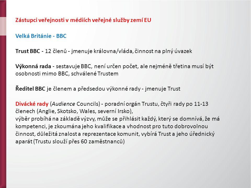 Zástupci veřejnosti v médiích veřejné služby zemí EU Velká Británie - BBC Trust BBC - 12 členů - jmenuje královna/vláda, činnost na plný úvazek Výkonná rada - sestavuje BBC, není určen počet, ale nejméně třetina musí být osobnosti mimo BBC, schválené Trustem Ředitel BBC je členem a předsedou výkonné rady - jmenuje Trust Divácké rady (Audience Councils) - poradní orgán Trustu, čtyři rady po 11-13 členech (Anglie, Skotsko, Wales, severní Irsko), výběr probíhá na základě výzvy, může se přihlásit každý, který se domnívá, že má kompetenci, je zkoumána jeho kvalifikace a vhodnost pro tuto dobrovolnou činnost, důležitá znalost a reprezentace komunit, vybírá Trust a jeho úřednický aparát (Trustu slouží přes 60 zaměstnanců)