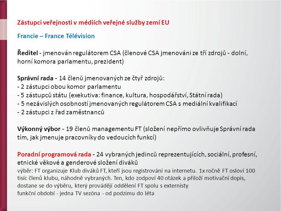 Zástupci veřejnosti v médiích veřejné služby zemí EU Francie – France Télévision Ředitel - jmenován regulátorem CSA (členové CSA jmenováni ze tří zdrojů - dolní, horní komora parlamentu, prezident) Správní rada - 14 členů jmenovaných ze čtyř zdrojů: - 2 zástupci obou komor parlamentu - 5 zástupců státu (exekutiva: finance, kultura, hospodářství, Státní rada) - 5 nezávislých osobností jmenovaných regulátorem CSA s mediální kvalifikací - 2 zástupci z řad zaměstnanců Výkonný výbor - 19 členů managementu FT (složení nepřímo ovlivňuje Správní rada tím, jak jmenuje pracovníky do vedoucích funkcí) Poradní programová rada - 24 vybraných jedinců reprezentujících, sociální, profesní, etnické věkové a genderové složení diváků výběr: FT organizuje Klub diváků FT, kteří jsou registrování na internetu.