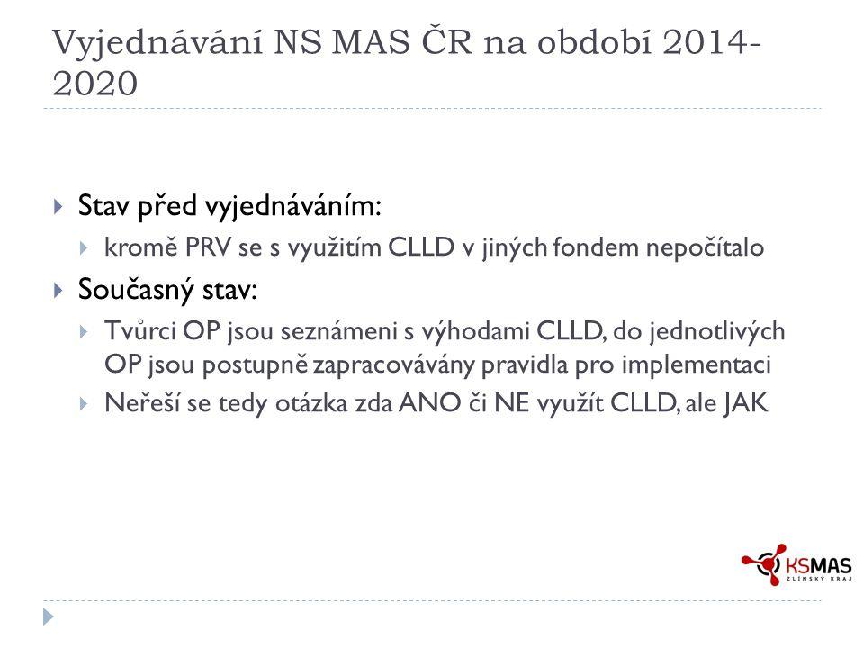 Vyjednávání NS MAS ČR na období 2014- 2020  Stav před vyjednáváním:  kromě PRV se s využitím CLLD v jiných fondem nepočítalo  Současný stav:  Tvůrci OP jsou seznámeni s výhodami CLLD, do jednotlivých OP jsou postupně zapracovávány pravidla pro implementaci  Neřeší se tedy otázka zda ANO či NE využít CLLD, ale JAK