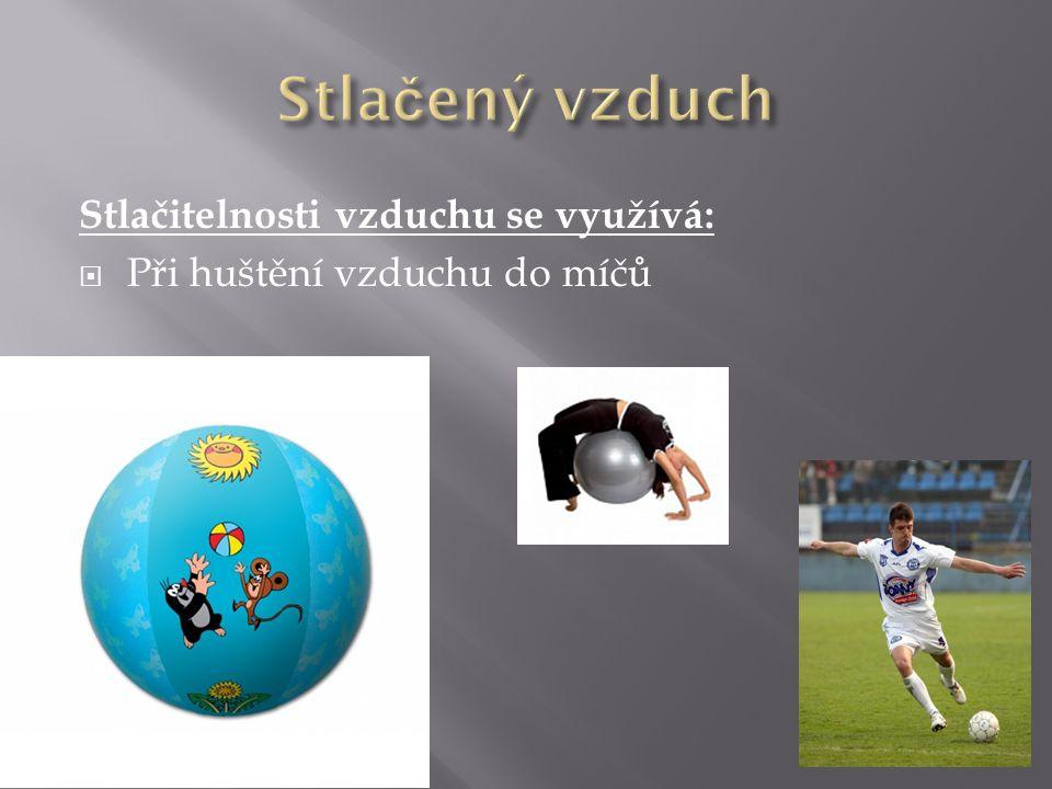 Stlačitelnosti vzduchu se využívá:  Při huštění vzduchu do míčů