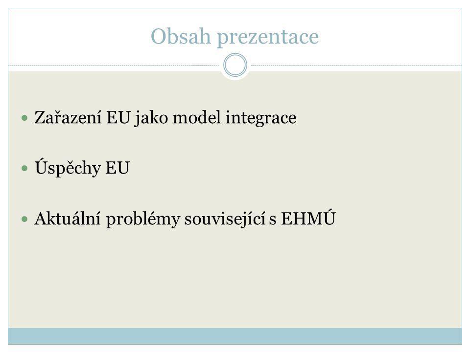 Obsah prezentace Zařazení EU jako model integrace Úspěchy EU Aktuální problémy související s EHMÚ