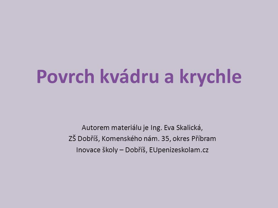 Povrch kvádru a krychle Autorem materiálu je Ing. Eva Skalická, ZŠ Dobříš, Komenského nám. 35, okres Příbram Inovace školy – Dobříš, EUpenizeskolam.cz