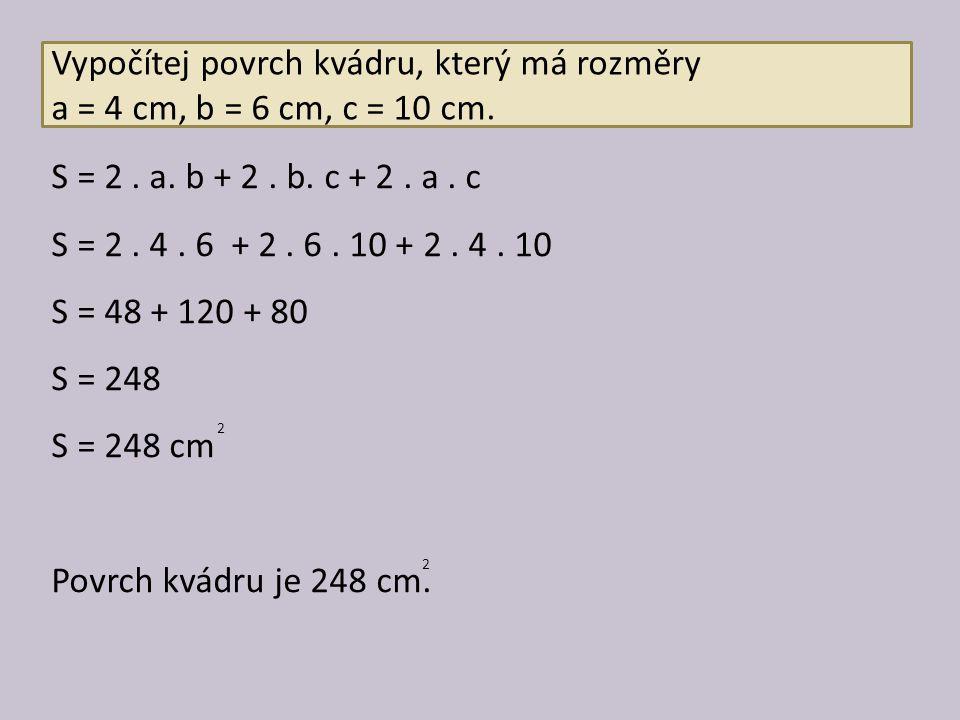 Vypočítej povrch kvádru, který má rozměry a = 4 cm, b = 6 cm, c = 10 cm. S = 2. a. b + 2. b. c + 2. a. c S = 2. 4. 6 + 2. 6. 10 + 2. 4. 10 S = 48 + 12