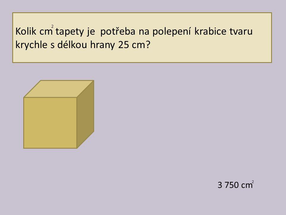 Kolik cm tapety je potřeba na polepení krabice tvaru krychle s délkou hrany 25 cm? 3 750 cm 2 2