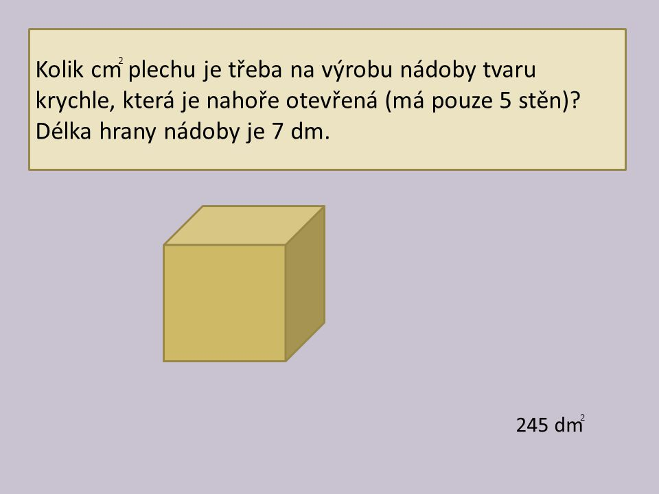 Kolik cm plechu je třeba na výrobu nádoby tvaru krychle, která je nahoře otevřená (má pouze 5 stěn)? Délka hrany nádoby je 7 dm. 245 dm 2 2