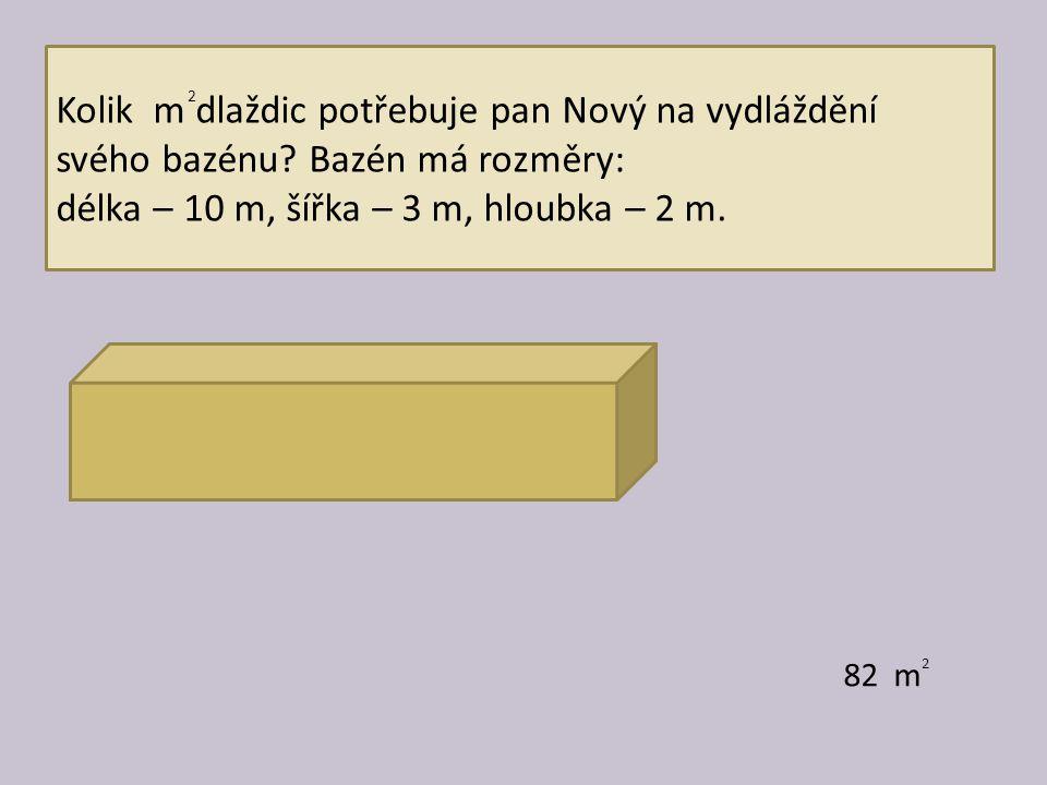 Kolik m dlaždic potřebuje pan Nový na vydláždění svého bazénu? Bazén má rozměry: délka – 10 m, šířka – 3 m, hloubka – 2 m. 82 m 2 2