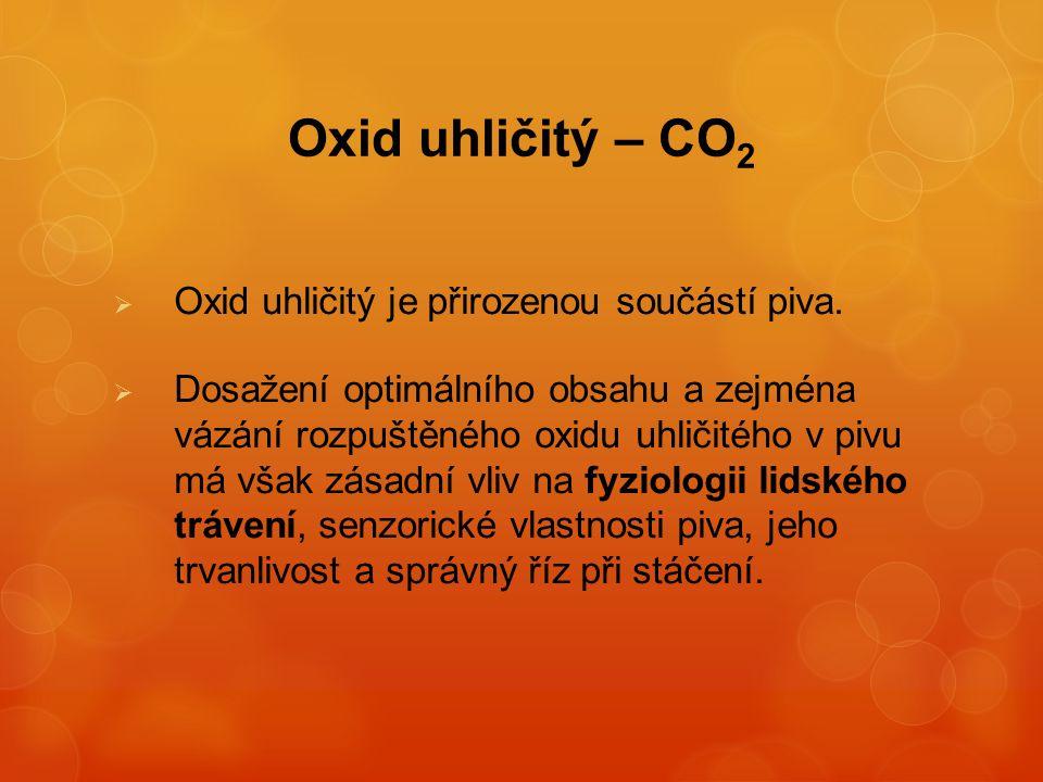 Oxid uhličitý – CO 2  Oxid uhličitý je přirozenou součástí piva.  Dosažení optimálního obsahu a zejména vázání rozpuštěného oxidu uhličitého v pivu
