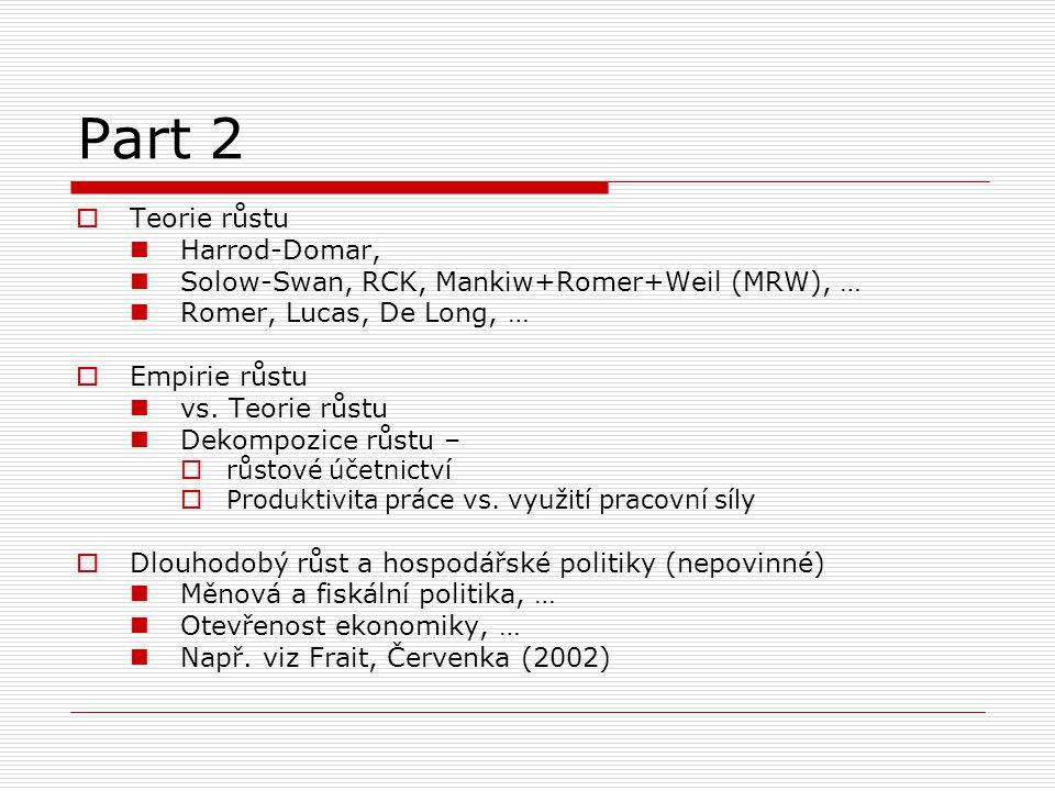 Part 2  Teorie růstu Harrod-Domar, Solow-Swan, RCK, Mankiw+Romer+Weil (MRW), … Romer, Lucas, De Long, …  Empirie růstu vs. Teorie růstu Dekompozice