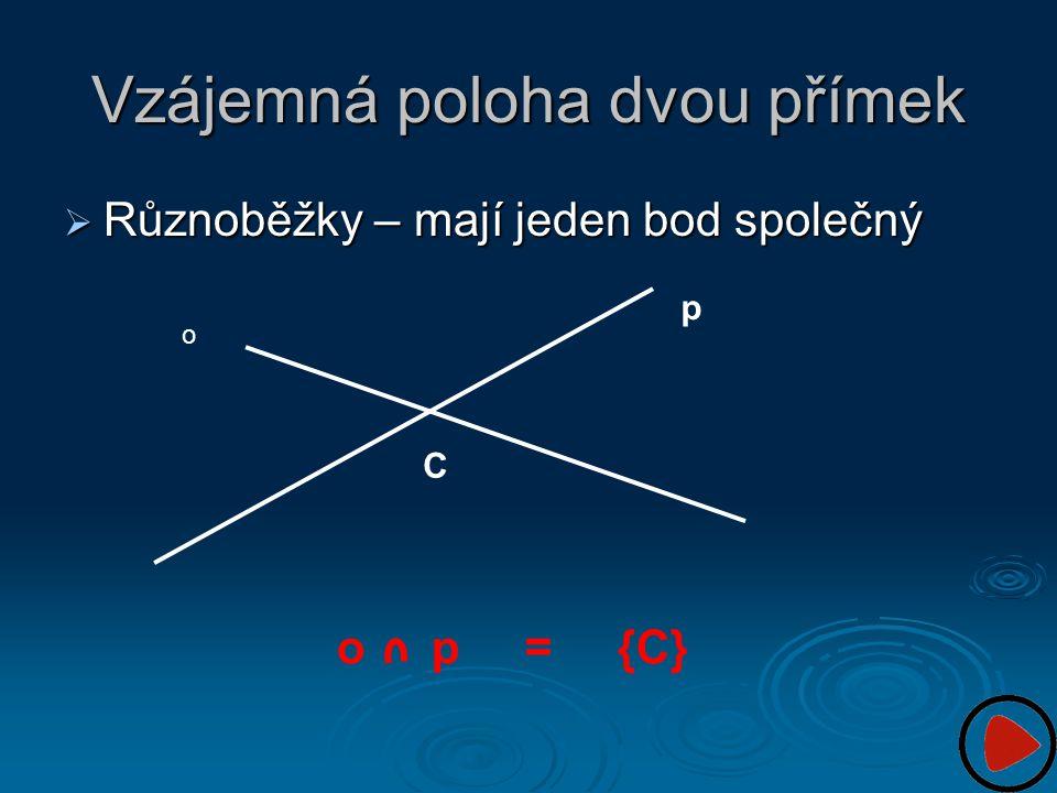 Vzájemná poloha dvou přímek  Různoběžky – mají jeden bod společný o p o p = {C} C