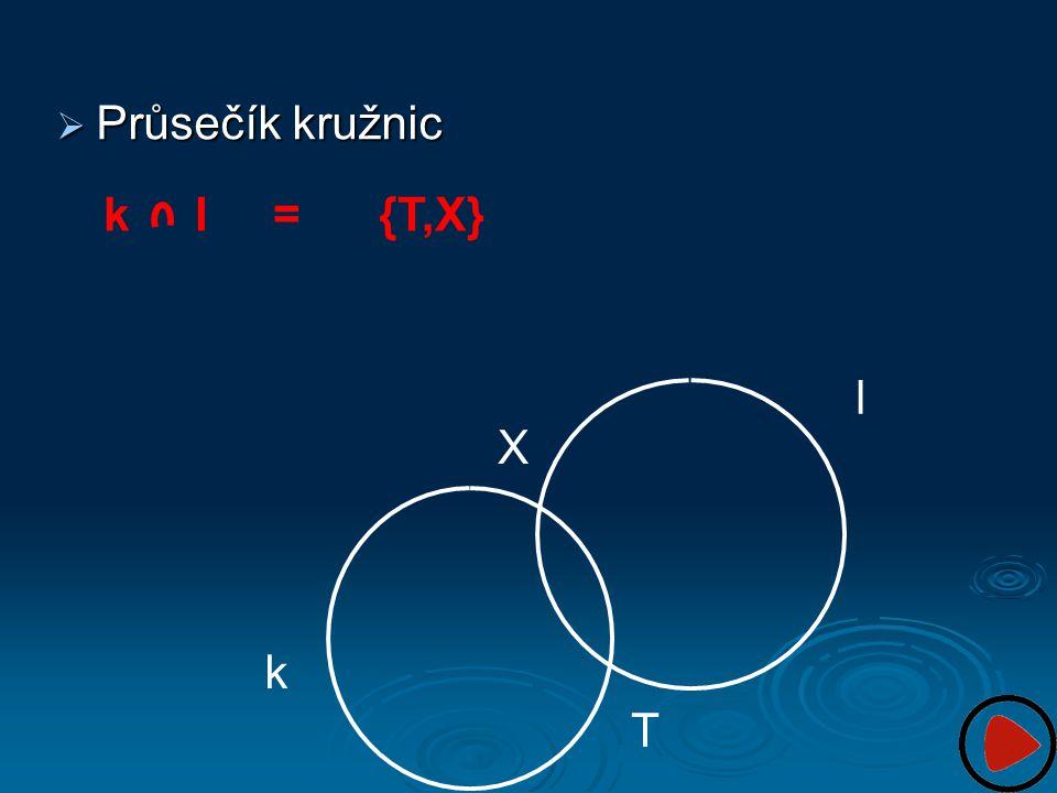 Průsečík kružnic k l X T k l = {T,X}