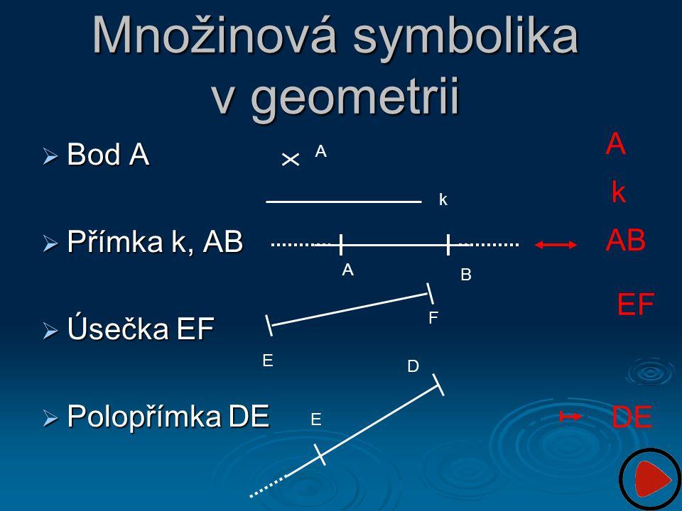  Bod A  Přímka k, AB  Úsečka EF  Polopřímka DE Množinová symbolika v geometrii A k E F D E A B A k AB EF DE