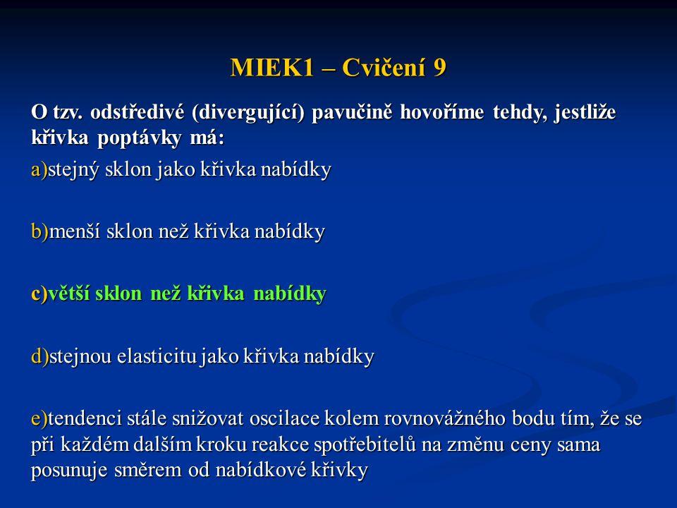 MIEK1 – Cvičení 9 O tzv. odstředivé (divergující) pavučině hovoříme tehdy, jestliže křivka poptávky má: a)stejný sklon jako křivka nabídky b)menší skl