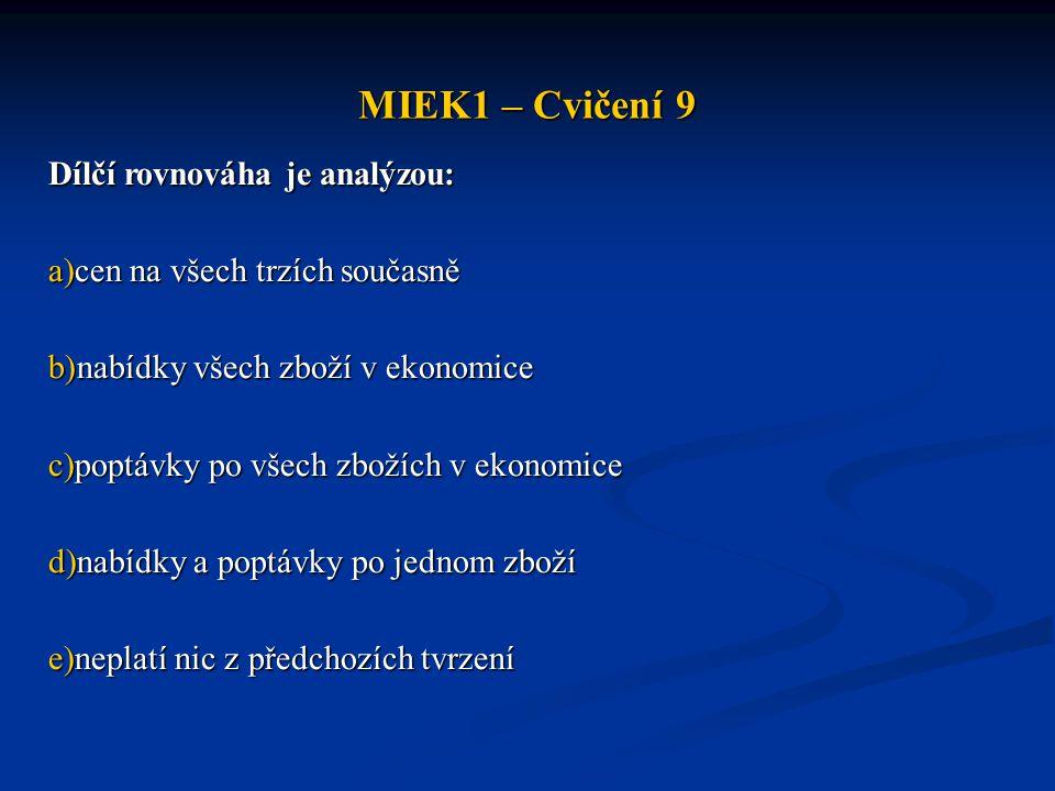 MIEK1 – Cvičení 9 Dílčí rovnováha je analýzou: a)cen na všech trzích současně b)nabídky všech zboží v ekonomice c)poptávky po všech zbožích v ekonomic