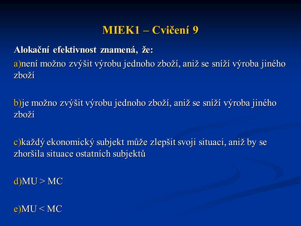 MIEK1 – Cvičení 9 Alokační efektivnost znamená, že: a)není možno zvýšit výrobu jednoho zboží, aniž se sníží výroba jiného zboží b)je možno zvýšit výro