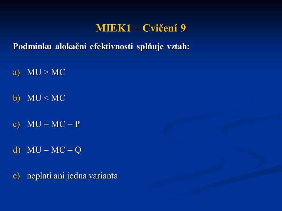 MIEK1 – Cvičení 9 Podmínku alokační efektivnosti splňuje vztah: a)MU > MC b)MU < MC c)MU = MC = P d)MU = MC = Q e)neplatí ani jedna varianta