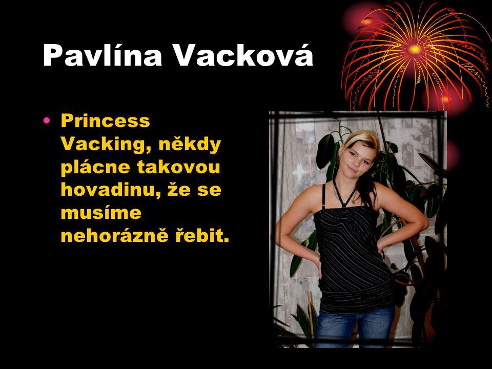 Pavlína Vacková Princess Vacking, někdy plácne takovou hovadinu, že se musíme nehorázně řebit.
