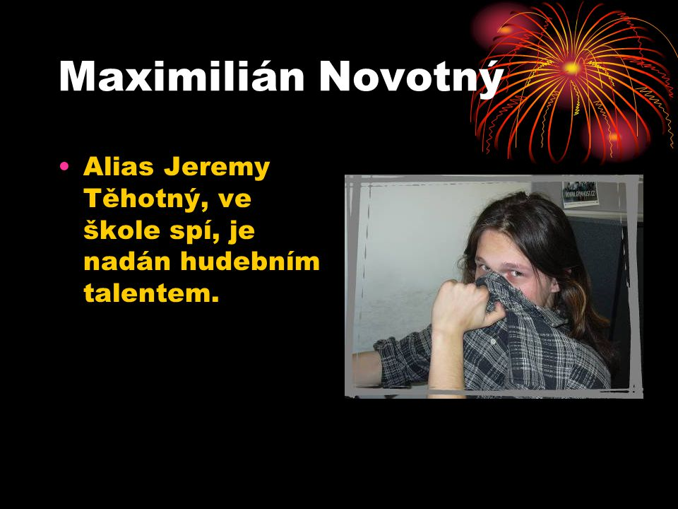 Maximilián Novotný Alias Jeremy Těhotný, ve škole spí, je nadán hudebním talentem.
