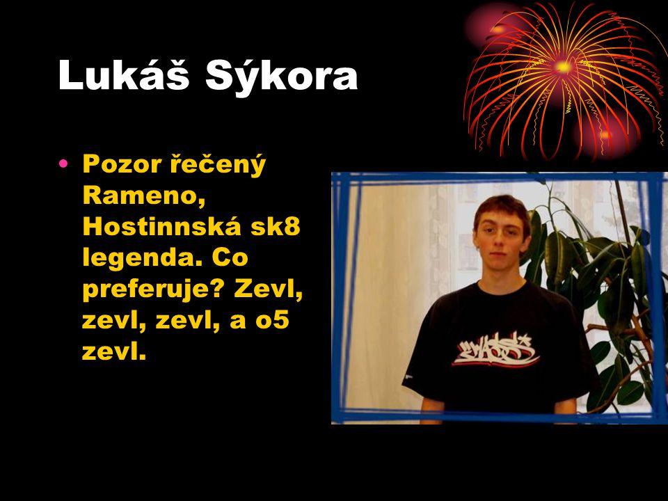 Lukáš Sýkora Pozor řečený Rameno, Hostinnská sk8 legenda. Co preferuje? Zevl, zevl, zevl, a o5 zevl.
