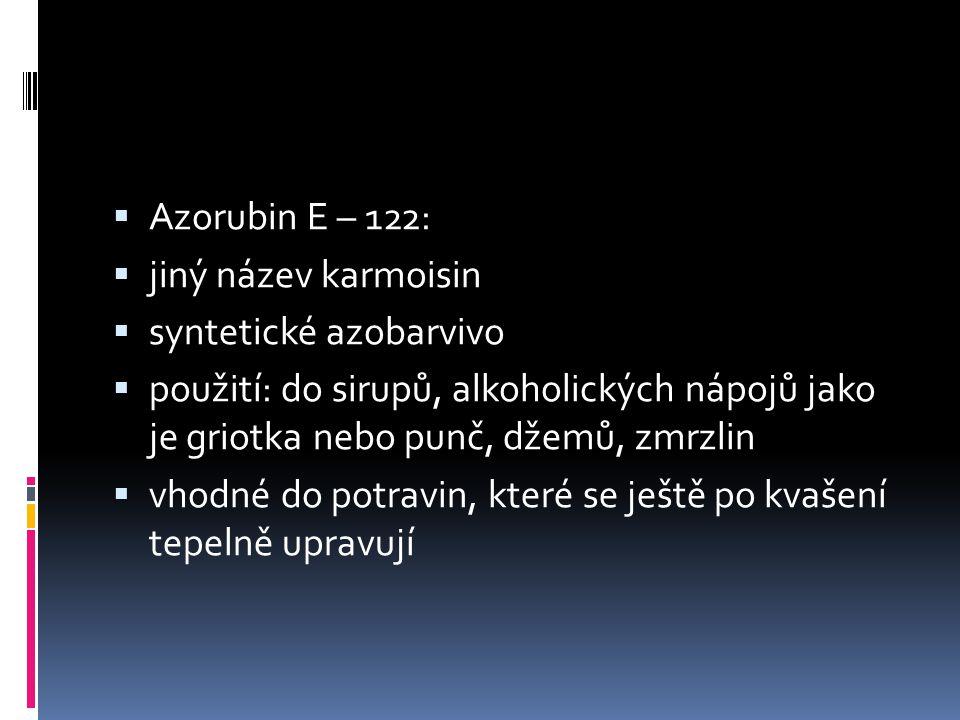  Azorubin E – 122:  jiný název karmoisin  syntetické azobarvivo  použití: do sirupů, alkoholických nápojů jako je griotka nebo punč, džemů, zmrzli