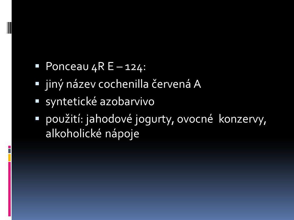  Ponceau 4R E – 124:  jiný název cochenilla červená A  syntetické azobarvivo  použití: jahodové jogurty, ovocné konzervy, alkoholické nápoje
