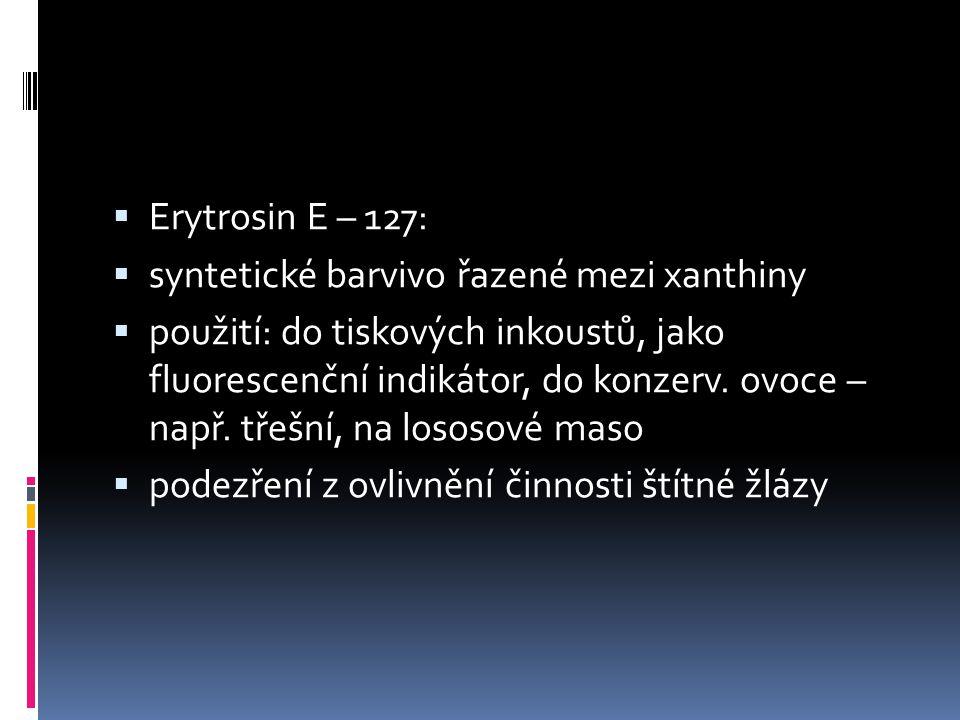  Erytrosin E – 127:  syntetické barvivo řazené mezi xanthiny  použití: do tiskových inkoustů, jako fluorescenční indikátor, do konzerv. ovoce – nap