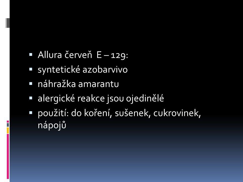  Allura červeň E – 129:  syntetické azobarvivo  náhražka amarantu  alergické reakce jsou ojedinělé  použití: do koření, sušenek, cukrovinek, nápo