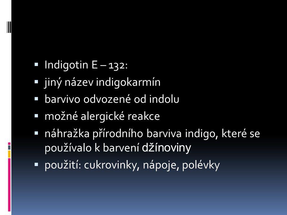  Indigotin E – 132:  jiný název indigokarmín  barvivo odvozené od indolu  možné alergické reakce  náhražka přírodního barviva indigo, které se po