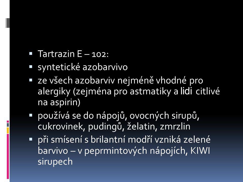  Tartrazin E – 102:  syntetické azobarvivo  ze všech azobarviv nejméně vhodné pro alergiky (zejména pro astmatiky a lidi citlivé na aspirin)  použ