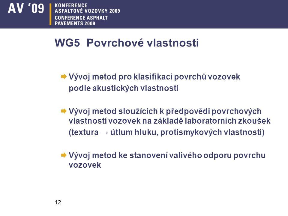 12 WG5 Povrchové vlastnosti  Vývoj metod pro klasifikaci povrchů vozovek podle akustických vlastností  Vývoj metod sloužících k předpovědi povrchových vlastností vozovek na základě laboratorních zkoušek (textura → útlum hluku, protismykových vlastnosti)  Vývoj metod ke stanovení valivého odporu povrchu vozovek
