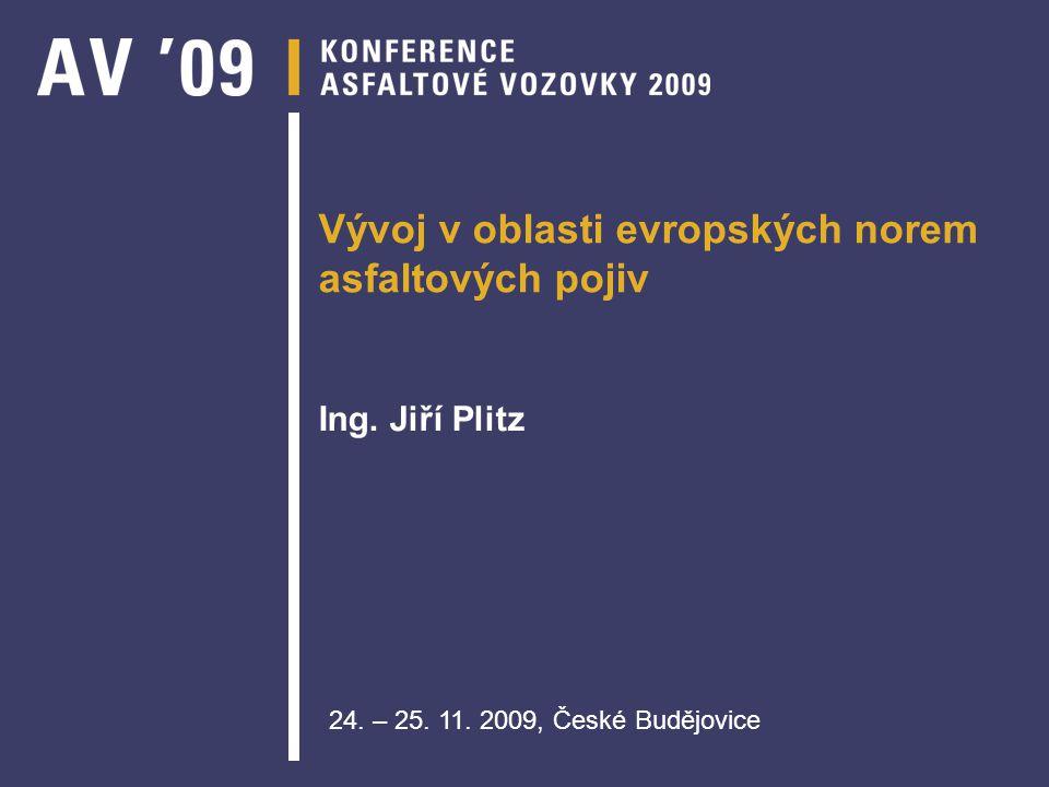 Vývoj v oblasti evropských norem asfaltových pojiv Ing. Jiří Plitz 24. – 25. 11. 2009, České Budějovice