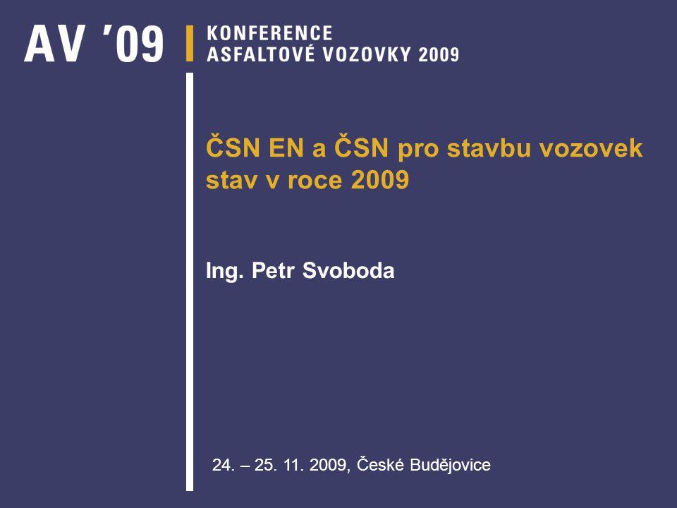ČSN EN a ČSN pro stavbu vozovek stav v roce 2009 Ing. Petr Svoboda 24. – 25. 11. 2009, České Budějovice