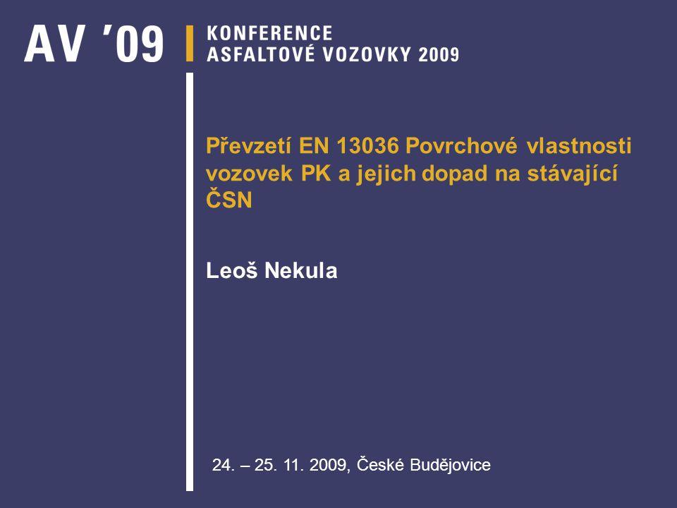 Převzetí EN 13036 Povrchové vlastnosti vozovek PK a jejich dopad na stávající ČSN Leoš Nekula 24. – 25. 11. 2009, České Budějovice