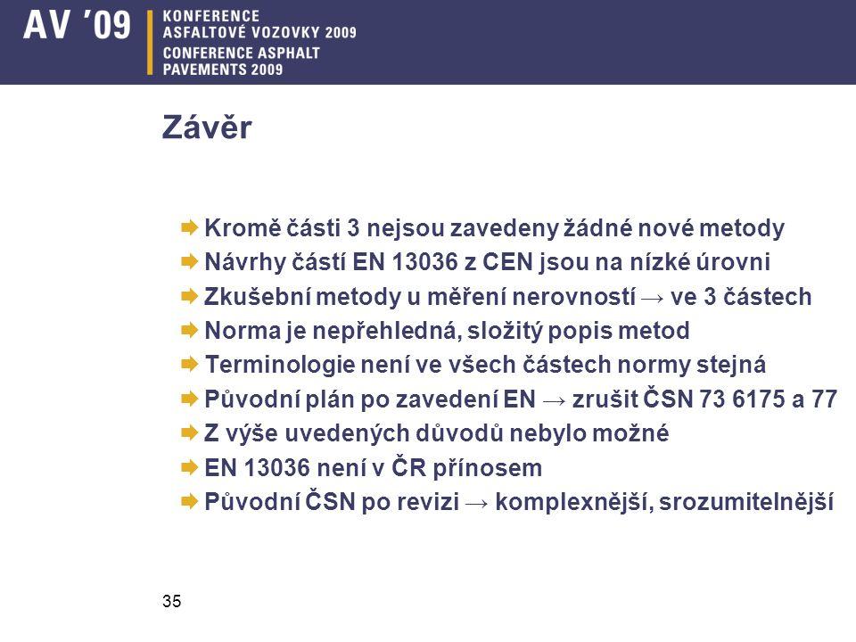 35 Závěr  Kromě části 3 nejsou zavedeny žádné nové metody  Návrhy částí EN 13036 z CEN jsou na nízké úrovni  Zkušební metody u měření nerovností → ve 3 částech  Norma je nepřehledná, složitý popis metod  Terminologie není ve všech částech normy stejná  Původní plán po zavedení EN → zrušit ČSN 73 6175 a 77  Z výše uvedených důvodů nebylo možné  EN 13036 není v ČR přínosem  Původní ČSN po revizi → komplexnější, srozumitelnější
