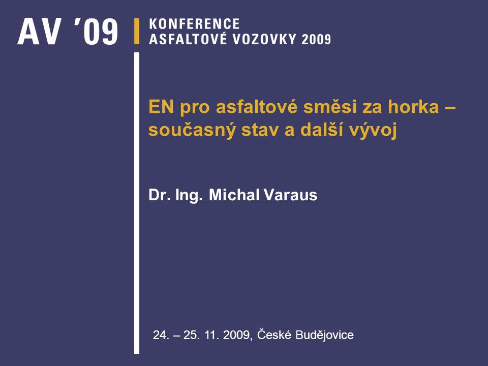 EN pro asfaltové směsi za horka – současný stav a další vývoj Dr. Ing. Michal Varaus 24. – 25. 11. 2009, České Budějovice