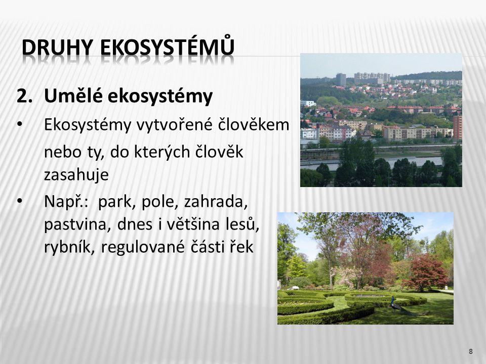 8 2. Umělé ekosystémy Ekosystémy vytvořené člověkem nebo ty, do kterých člověk zasahuje Např.: park, pole, zahrada, pastvina, dnes i většina lesů, ryb