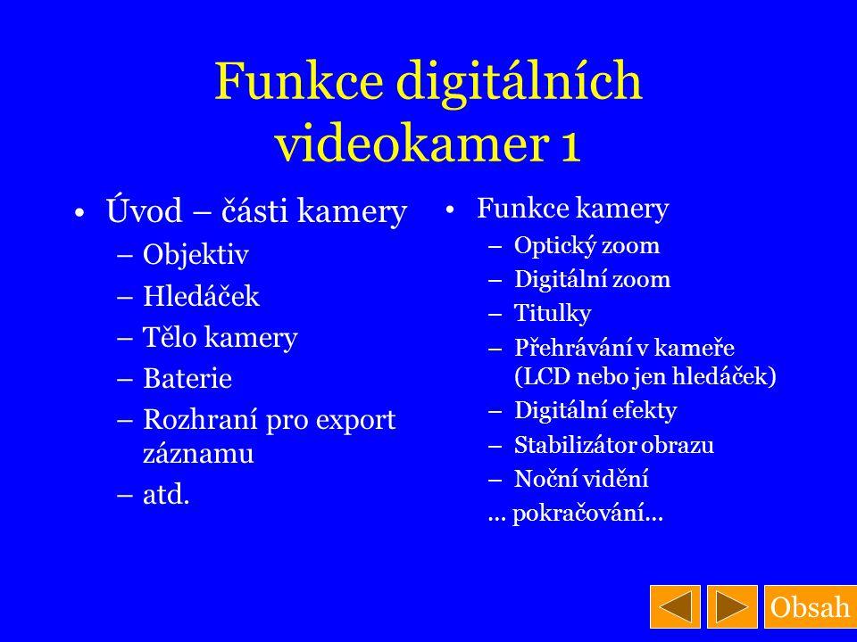 Obsah Funkce digitálních videokamer 1 Úvod – části kamery –Objektiv –Hledáček –Tělo kamery –Baterie –Rozhraní pro export záznamu –atd. Funkce kamery –
