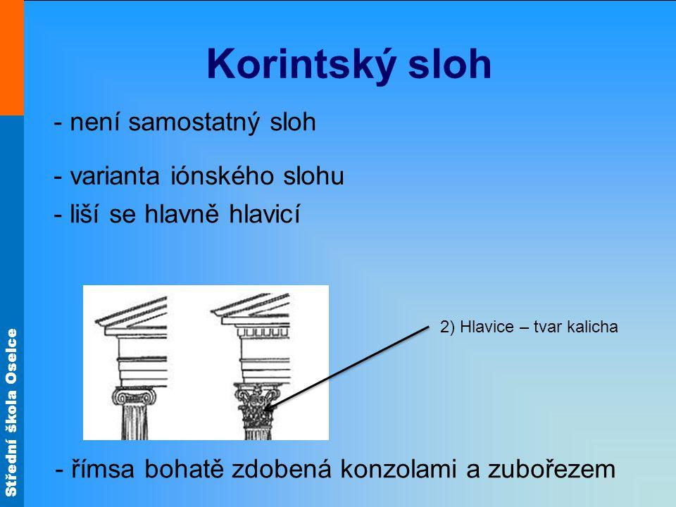 Střední škola Oselce Korintský sloh - není samostatný sloh - varianta iónského slohu - liší se hlavně hlavicí 2) Hlavice – tvar kalicha - římsa bohatě